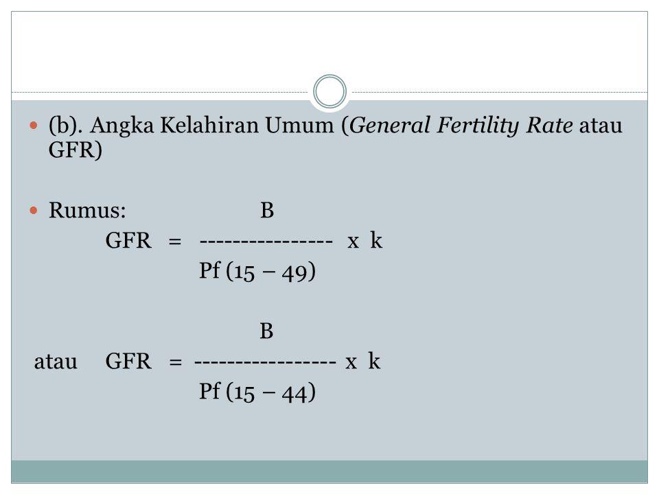 (b). Angka Kelahiran Umum (General Fertility Rate atau GFR) Rumus: B GFR = ---------------- x k Pf (15 – 49) B atau GFR = ----------------- x k Pf (15