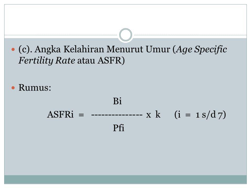 (c). Angka Kelahiran Menurut Umur (Age Specific Fertility Rate atau ASFR) Rumus: Bi ASFRi = --------------- x k (i = 1 s/d 7) Pfi