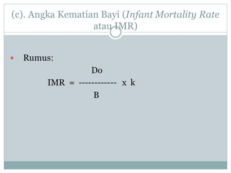 (c). Angka Kematian Bayi (Infant Mortality Rate atau IMR) Rumus: Do IMR = ------------ x k B