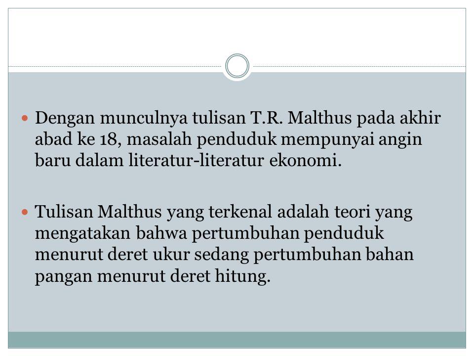 Dengan munculnya tulisan T.R. Malthus pada akhir abad ke 18, masalah penduduk mempunyai angin baru dalam literatur-literatur ekonomi. Tulisan Malthus
