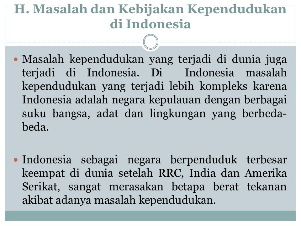H. Masalah dan Kebijakan Kependudukan di Indonesia Masalah kependudukan yang terjadi di dunia juga terjadi di Indonesia. Di Indonesia masalah kependud