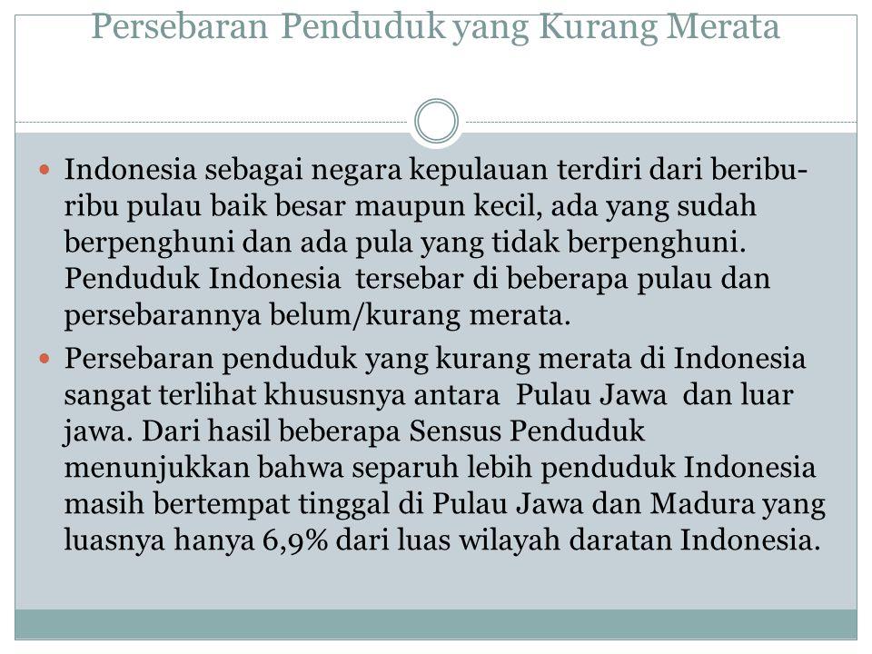 Persebaran Penduduk yang Kurang Merata Indonesia sebagai negara kepulauan terdiri dari beribu- ribu pulau baik besar maupun kecil, ada yang sudah berpenghuni dan ada pula yang tidak berpenghuni.
