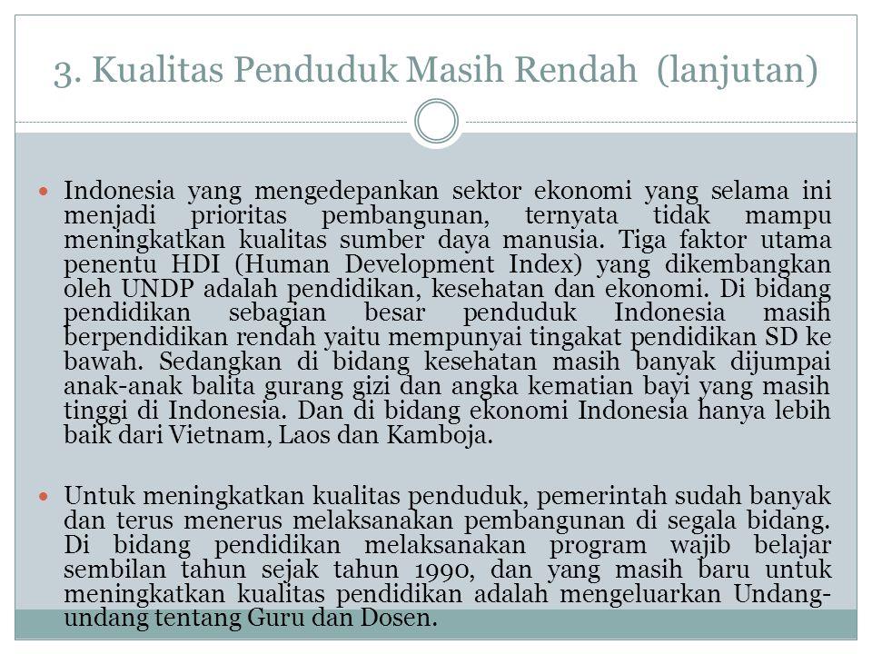 3. Kualitas Penduduk Masih Rendah (lanjutan) Indonesia yang mengedepankan sektor ekonomi yang selama ini menjadi prioritas pembangunan, ternyata tidak