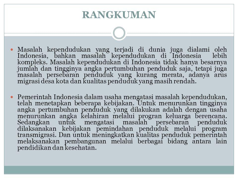 RANGKUMAN Masalah kependudukan yang terjadi di dunia juga dialami oleh Indonesia, bahkan masalah kependudukan di Indonesia lebih kompleks. Masalah kep