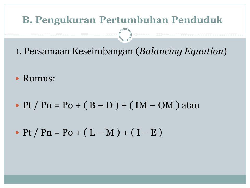 B. Pengukuran Pertumbuhan Penduduk 1. Persamaan Keseimbangan (Balancing Equation) Rumus: Pt / Pn = Po + ( B – D ) + ( IM – OM ) atau Pt / Pn = Po + (