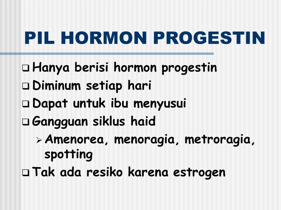 PIL HORMON PROGESTIN  Hanya berisi hormon progestin  Diminum setiap hari  Dapat untuk ibu menyusui  Gangguan siklus haid  Amenorea, menoragia, me