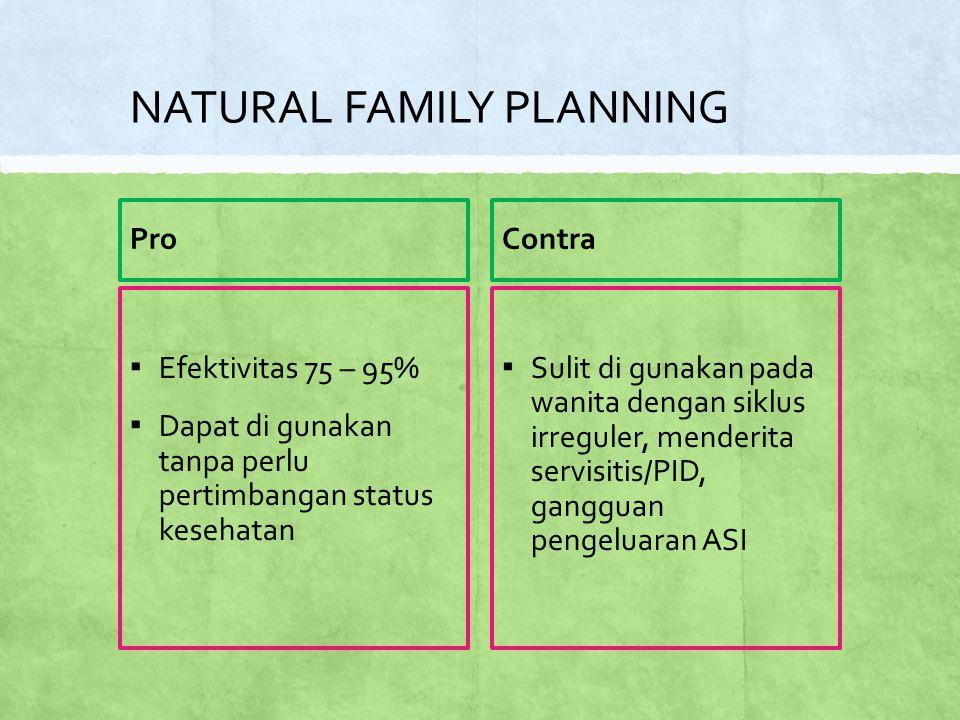 NATURAL FAMILY PLANNING Pro ▪ Efektivitas 75 – 95% ▪ Dapat di gunakan tanpa perlu pertimbangan status kesehatan Contra ▪ Sulit di gunakan pada wanita dengan siklus irreguler, menderita servisitis/PID, gangguan pengeluaran ASI