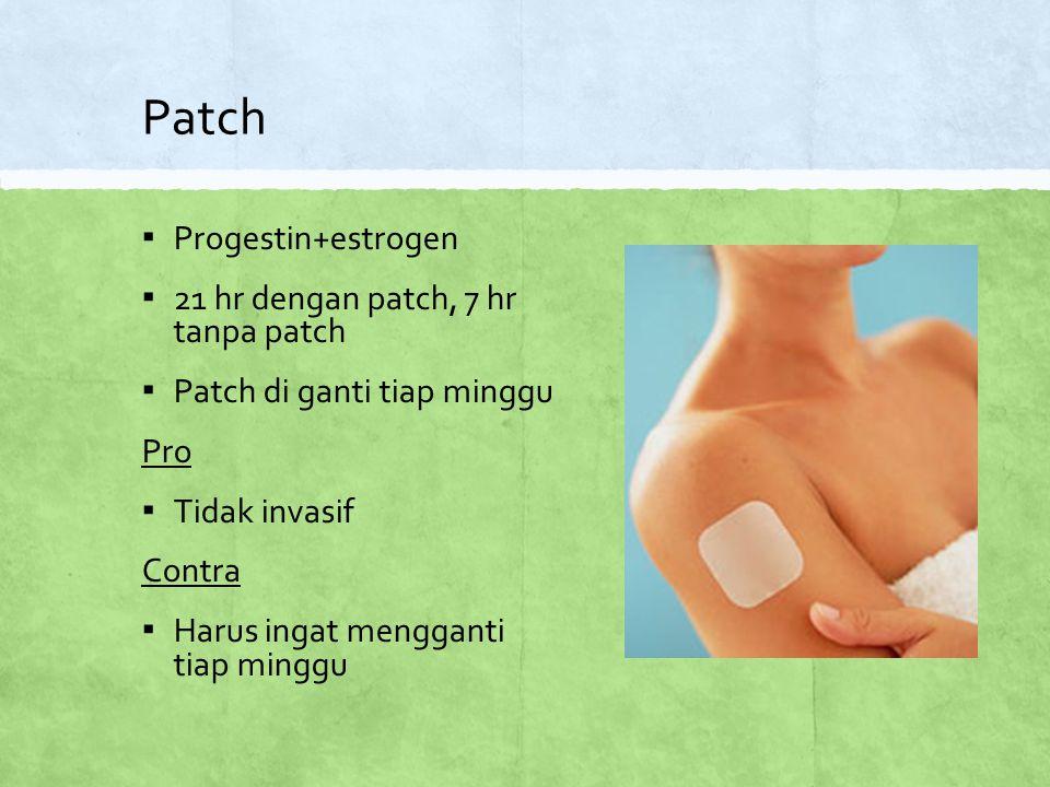 Patch ▪ Progestin+estrogen ▪ 21 hr dengan patch, 7 hr tanpa patch ▪ Patch di ganti tiap minggu Pro ▪ Tidak invasif Contra ▪ Harus ingat mengganti tiap minggu