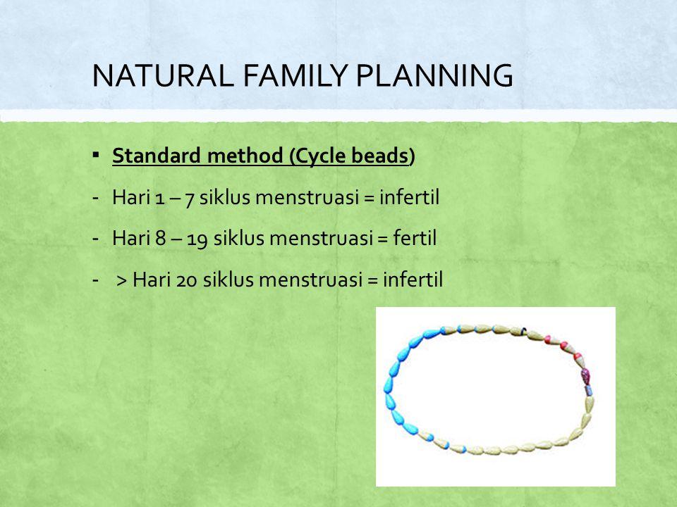 NATURAL FAMILY PLANNING ▪ Standard method (Cycle beads) - Hari 1 – 7 siklus menstruasi = infertil - Hari 8 – 19 siklus menstruasi = fertil - > Hari 20 siklus menstruasi = infertil