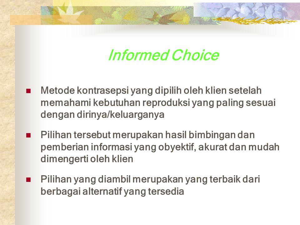Informed Choice Metode kontrasepsi yang dipilih oleh klien setelah memahami kebutuhan reproduksi yang paling sesuai dengan dirinya/keluarganya Pilihan tersebut merupakan hasil bimbingan dan pemberian informasi yang obyektif, akurat dan mudah dimengerti oleh klien Pilihan yang diambil merupakan yang terbaik dari berbagai alternatif yang tersedia
