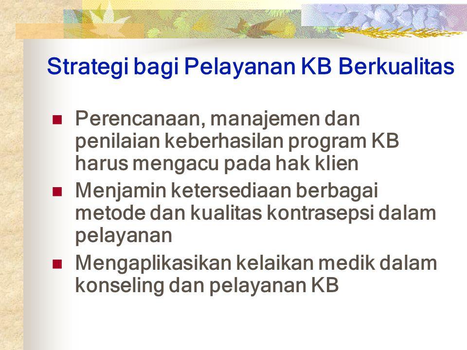 Strategi bagi Pelayanan KB Berkualitas Perencanaan, manajemen dan penilaian keberhasilan program KB harus mengacu pada hak klien Menjamin ketersediaan berbagai metode dan kualitas kontrasepsi dalam pelayanan Mengaplikasikan kelaikan medik dalam konseling dan pelayanan KB