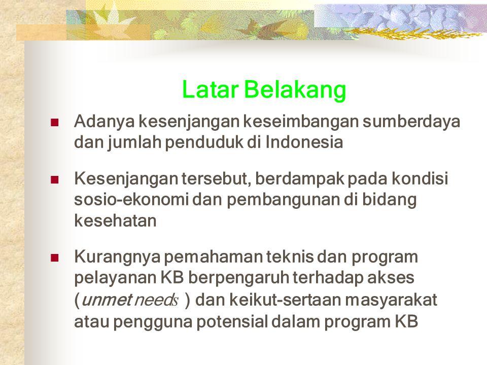 Latar Belakang Adanya kesenjangan keseimbangan sumberdaya dan jumlah penduduk di Indonesia Kesenjangan tersebut, berdampak pada kondisi sosio-ekonomi dan pembangunan di bidang kesehatan Kurangnya pemahaman teknis dan program pelayanan KB berpengaruh terhadap akses (unmet need s ) dan keikut-sertaan masyarakat atau pengguna potensial dalam program KB
