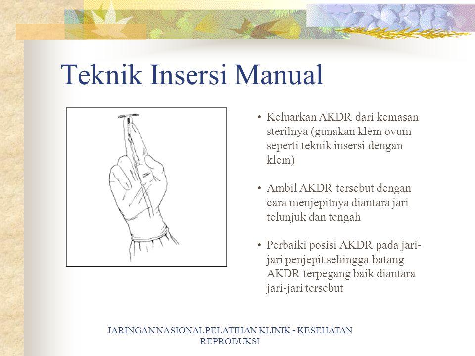 Teknik Insersi Manual Keluarkan AKDR dari kemasan sterilnya (gunakan klem ovum seperti teknik insersi dengan klem) Ambil AKDR tersebut dengan cara menjepitnya diantara jari telunjuk dan tengah Perbaiki posisi AKDR pada jari- jari penjepit sehingga batang AKDR terpegang baik diantara jari-jari tersebut JARINGAN NASIONAL PELATIHAN KLINIK - KESEHATAN REPRODUKSI