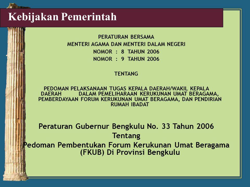 PERATURAN BERSAMA MENTERI AGAMA DAN MENTERI DALAM NEGERI NOMOR : 8 TAHUN 2006 NOMOR : 9 TAHUN 2006 TENTANG PEDOMAN PELAKSANAAN TUGAS KEPALA DAERAH/WAKIL KEPALA DAERAH DALAM PEMELIHARAAN KERUKUNAN UMAT BERAGAMA, PEMBERDAYAAN FORUM KERUKUNAN UMAT BERAGAMA, DAN PENDIRIAN RUMAH IBADAT Peraturan Gubernur Bengkulu No.