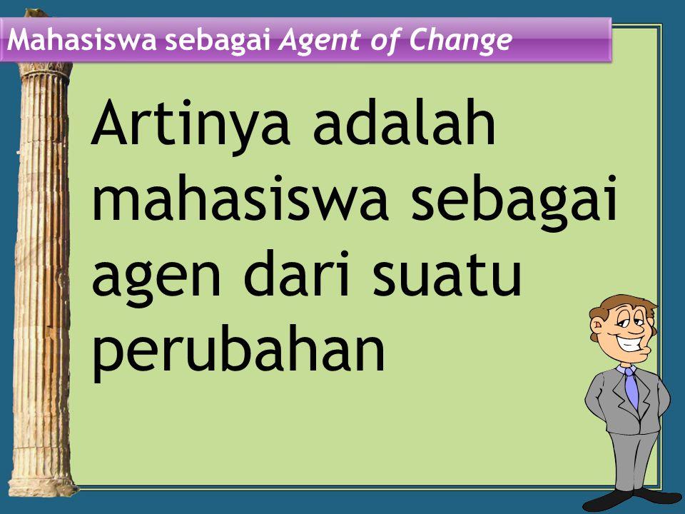 Artinya adalah mahasiswa sebagai agen dari suatu perubahan Mahasiswa sebagai Agent of Change