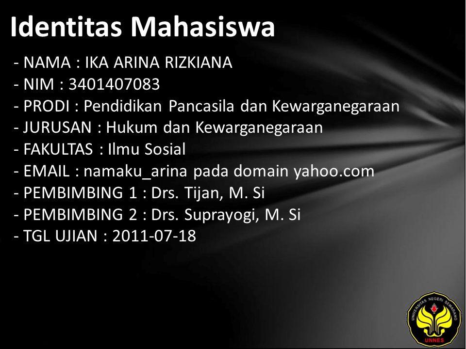 Identitas Mahasiswa - NAMA : IKA ARINA RIZKIANA - NIM : 3401407083 - PRODI : Pendidikan Pancasila dan Kewarganegaraan - JURUSAN : Hukum dan Kewarganegaraan - FAKULTAS : Ilmu Sosial - EMAIL : namaku_arina pada domain yahoo.com - PEMBIMBING 1 : Drs.
