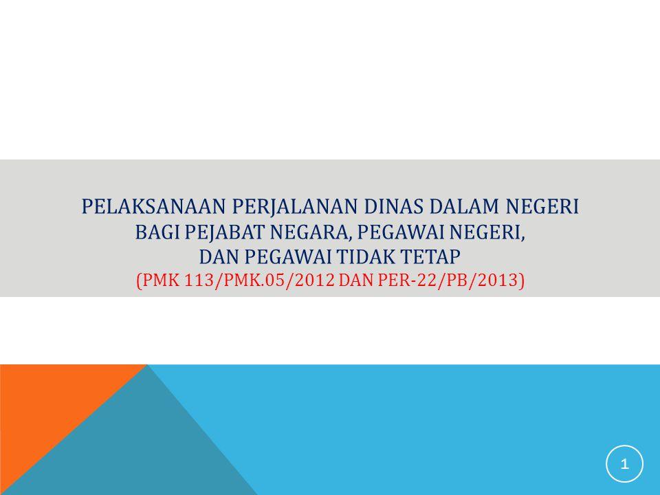 PELAKSANAAN PERJALANAN DINAS DALAM NEGERI BAGI PEJABAT NEGARA, PEGAWAI NEGERI, DAN PEGAWAI TIDAK TETAP (PMK 113/PMK.05/2012 DAN PER-22/PB/2013) 1