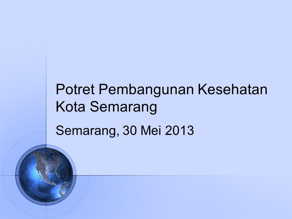 Potret Pembangunan Kesehatan Kota Semarang Semarang, 30 Mei 2013