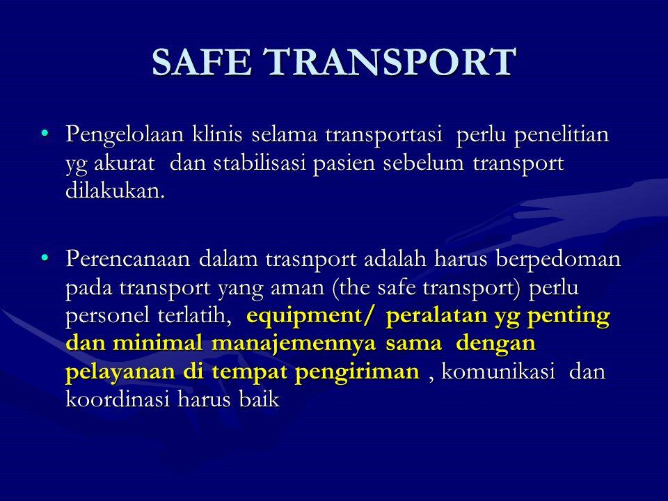 SAFE TRANSPORT Pengelolaan klinis selama transportasi perlu penelitian yg akurat dan stabilisasi pasien sebelum transport dilakukan.Pengelolaan klinis