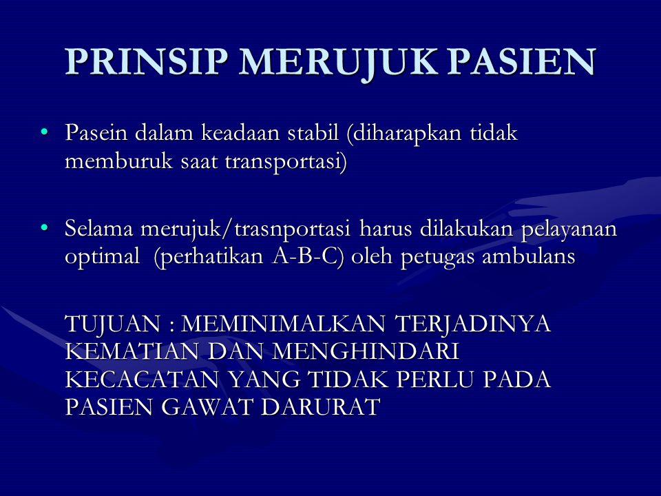 PRINSIP MERUJUK PASIEN Pasein dalam keadaan stabil (diharapkan tidak memburuk saat transportasi)Pasein dalam keadaan stabil (diharapkan tidak memburuk