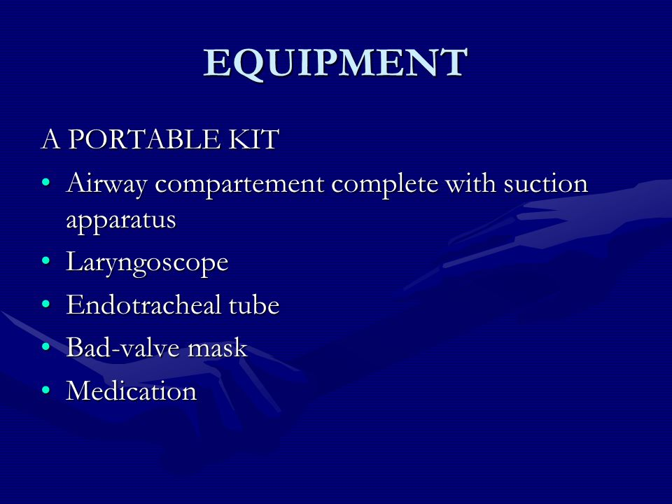 EQUIPMENT A PORTABLE KIT Airway compartement complete with suction apparatusAirway compartement complete with suction apparatus LaryngoscopeLaryngoscope Endotracheal tubeEndotracheal tube Bad-valve maskBad-valve mask MedicationMedication