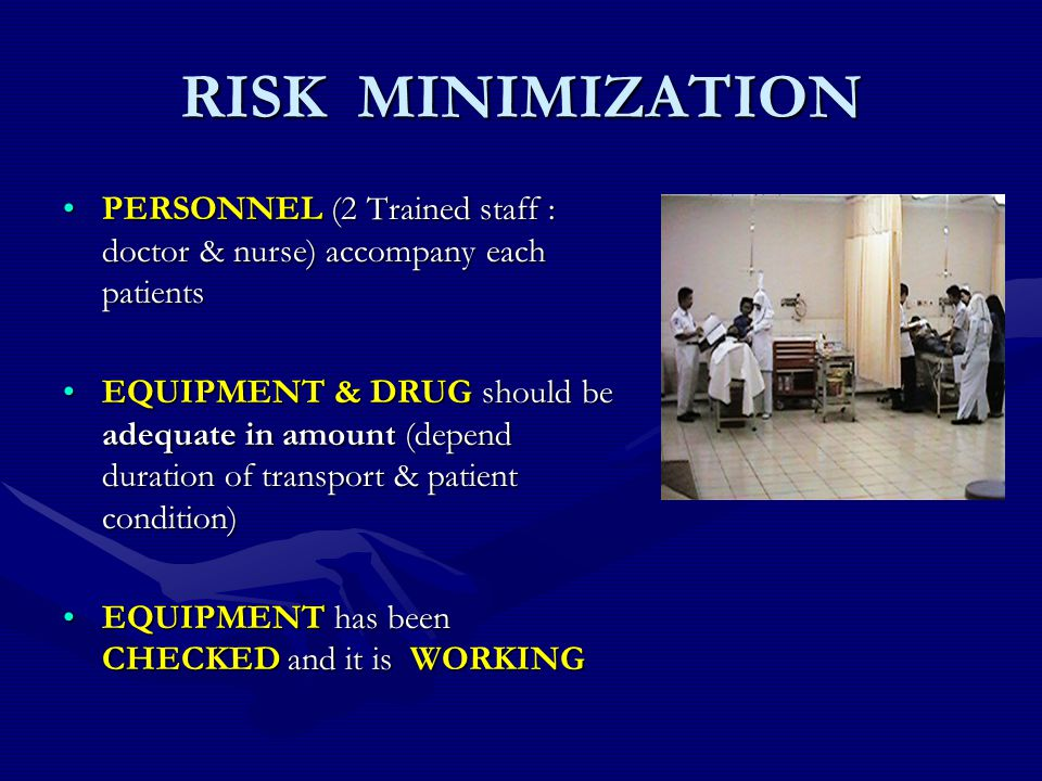 RISK MINIMIZATION PERSONNEL (2 Trained staff : doctor & nurse) accompany each patientsPERSONNEL (2 Trained staff : doctor & nurse) accompany each patients EQUIPMENT & DRUG should be adequate in amount (depend duration of transport & patient condition)EQUIPMENT & DRUG should be adequate in amount (depend duration of transport & patient condition) EQUIPMENT has been CHECKED and it is WORKINGEQUIPMENT has been CHECKED and it is WORKING