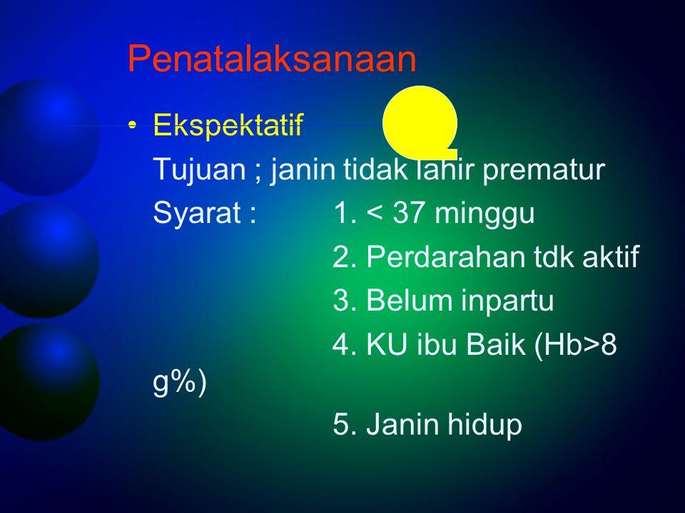 Penatalaksanaan Ekspektatif Tujuan ; janin tidak lahir prematur Syarat : 1. < 37 minggu 2. Perdarahan tdk aktif 3. Belum inpartu 4. KU ibu Baik (Hb>8