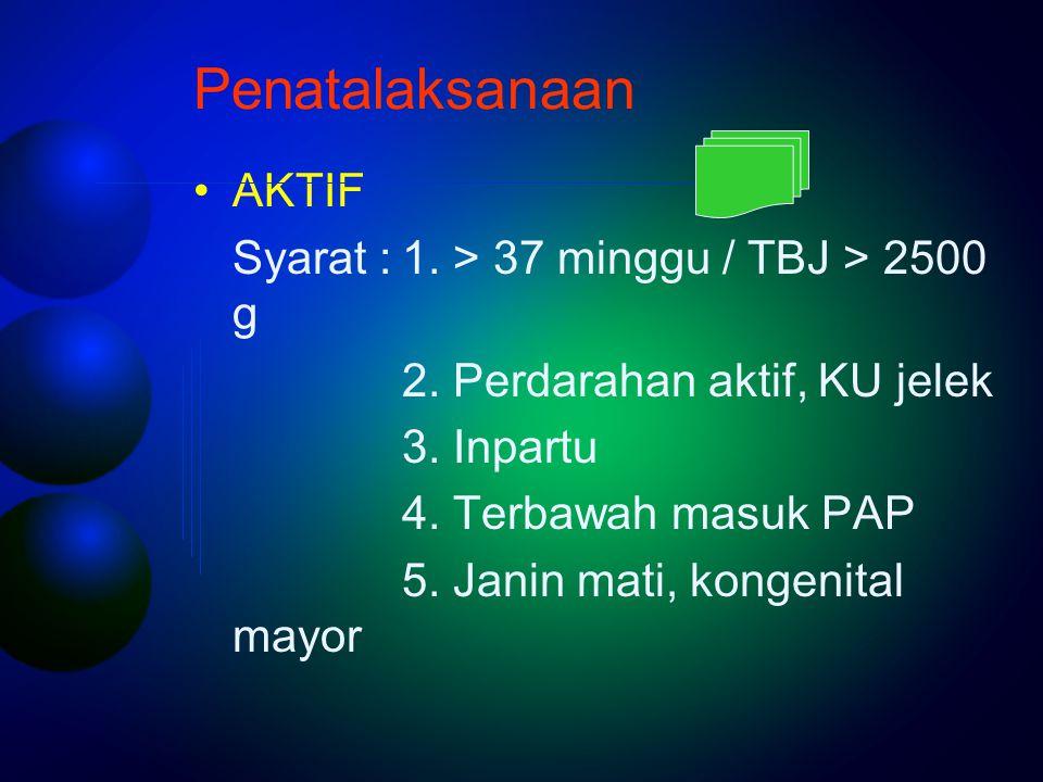 Penatalaksanaan AKTIF Syarat :1. > 37 minggu / TBJ > 2500 g 2. Perdarahan aktif, KU jelek 3. Inpartu 4. Terbawah masuk PAP 5. Janin mati, kongenital m