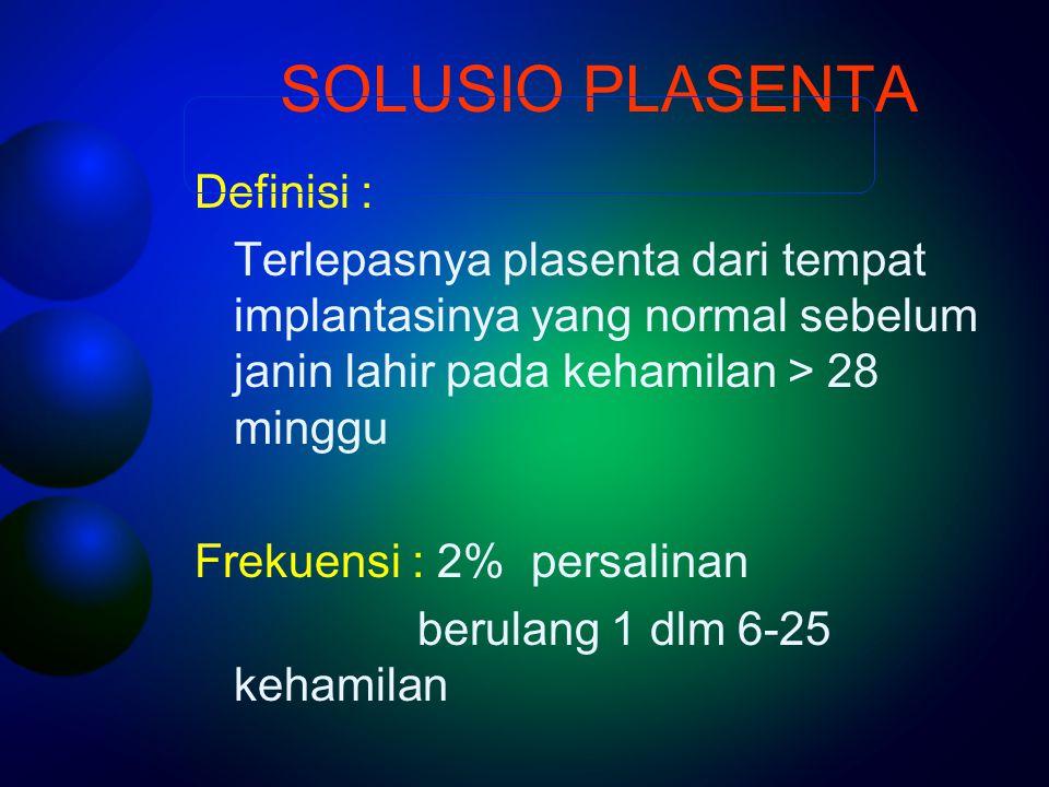 SOLUSIO PLASENTA Definisi : Terlepasnya plasenta dari tempat implantasinya yang normal sebelum janin lahir pada kehamilan > 28 minggu Frekuensi : 2% p