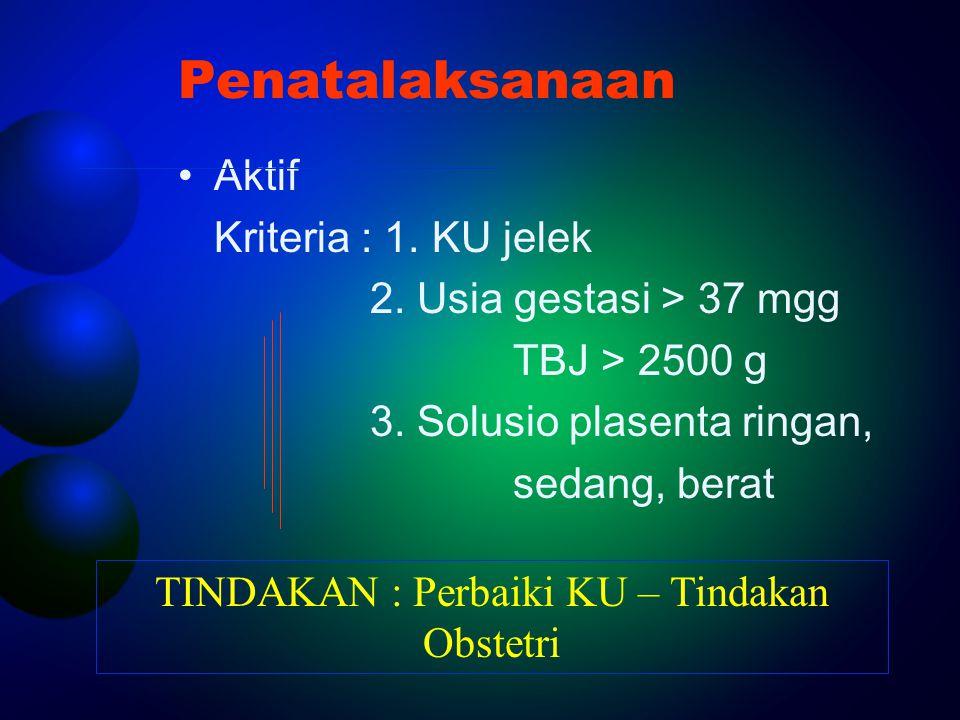 Penatalaksanaan Aktif Kriteria : 1. KU jelek 2. Usia gestasi > 37 mgg TBJ > 2500 g 3. Solusio plasenta ringan, sedang, berat TINDAKAN : Perbaiki KU –