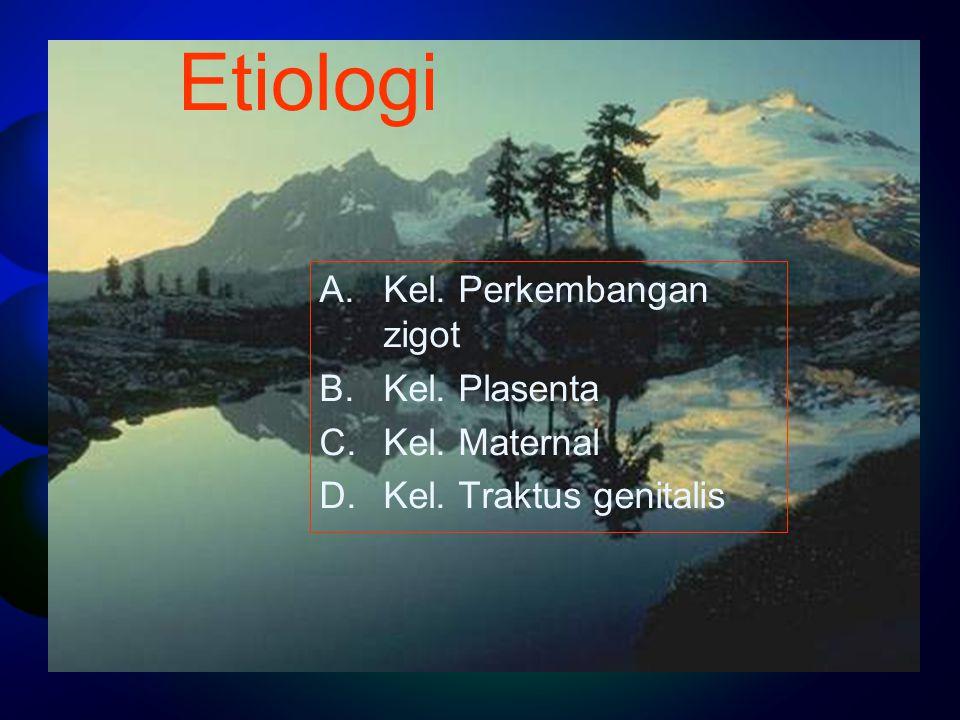 Etiologi A.Kel. Perkembangan zigot B.Kel. Plasenta C.Kel. Maternal D.Kel. Traktus genitalis