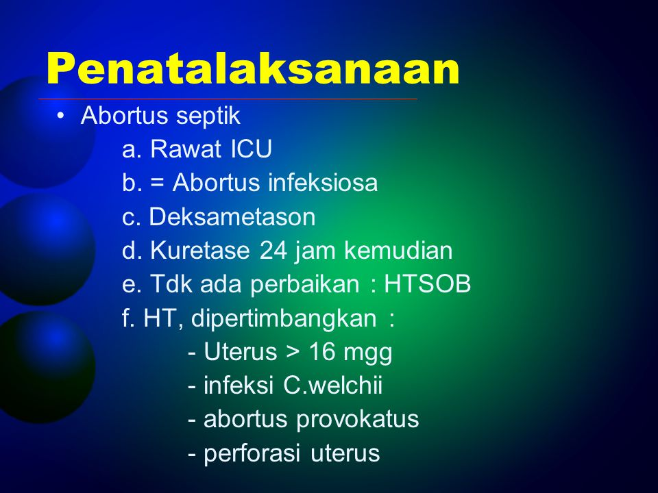 Penatalaksanaan Abortus septik a. Rawat ICU b. = Abortus infeksiosa c. Deksametason d. Kuretase 24 jam kemudian e. Tdk ada perbaikan : HTSOB f. HT, di