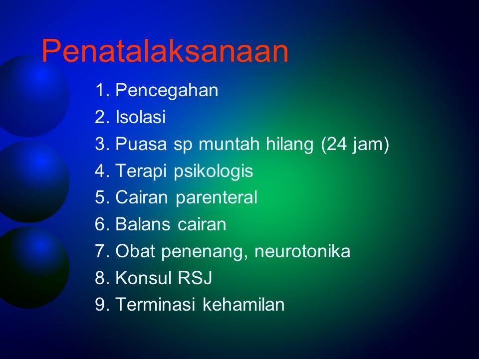 Penatalaksanaan 1. Pencegahan 2. Isolasi 3. Puasa sp muntah hilang (24 jam) 4. Terapi psikologis 5. Cairan parenteral 6. Balans cairan 7. Obat penenan