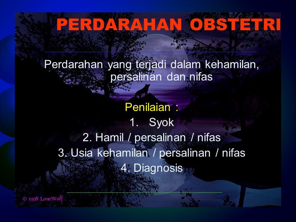 PERDARAHAN OBSTETRI Perdarahan yang terjadi dalam kehamilan, persalinan dan nifas Penilaian : 1.Syok 2. Hamil / persalinan / nifas 3. Usia kehamilan /