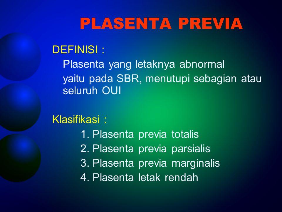 PLASENTA PREVIA DEFINISI : Plasenta yang letaknya abnormal yaitu pada SBR, menutupi sebagian atau seluruh OUI Klasifikasi : 1. Plasenta previa totalis