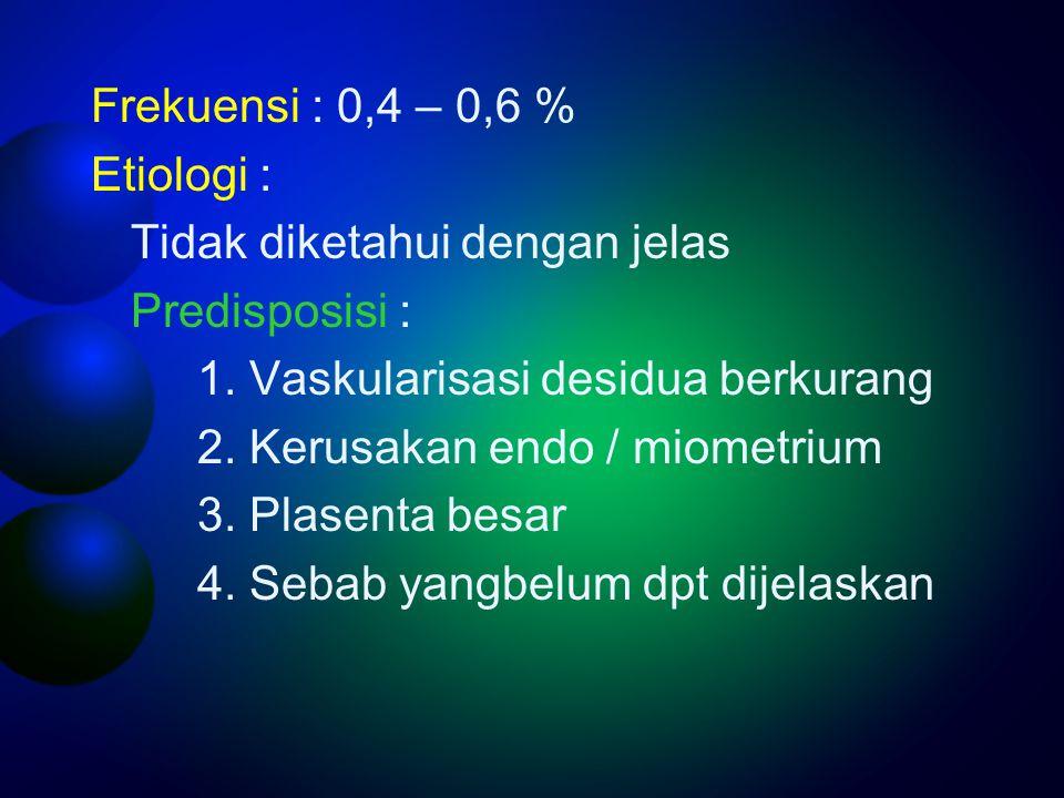 Frekuensi : 0,4 – 0,6 % Etiologi : Tidak diketahui dengan jelas Predisposisi : 1. Vaskularisasi desidua berkurang 2. Kerusakan endo / miometrium 3. Pl