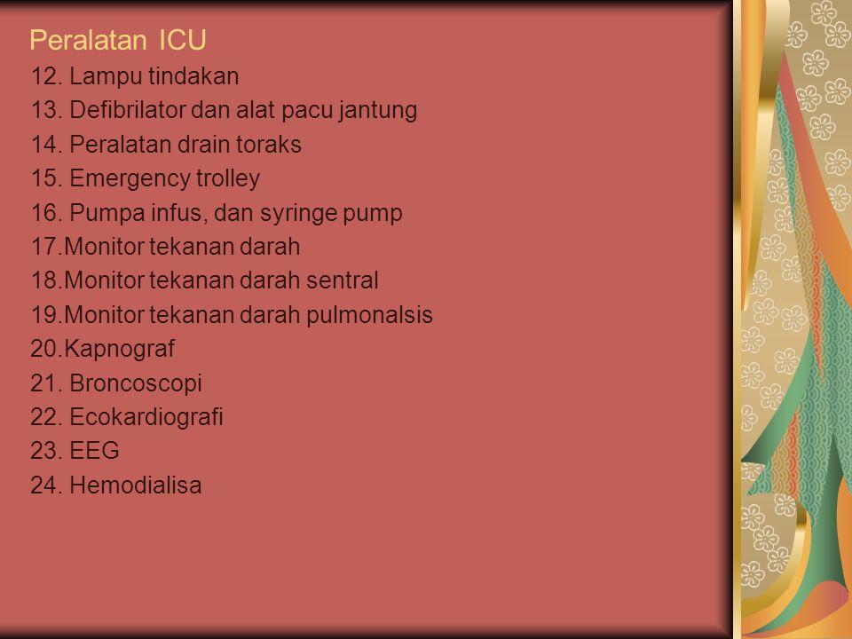Peralatan ICU 12. Lampu tindakan 13. Defibrilator dan alat pacu jantung 14. Peralatan drain toraks 15. Emergency trolley 16. Pumpa infus, dan syringe