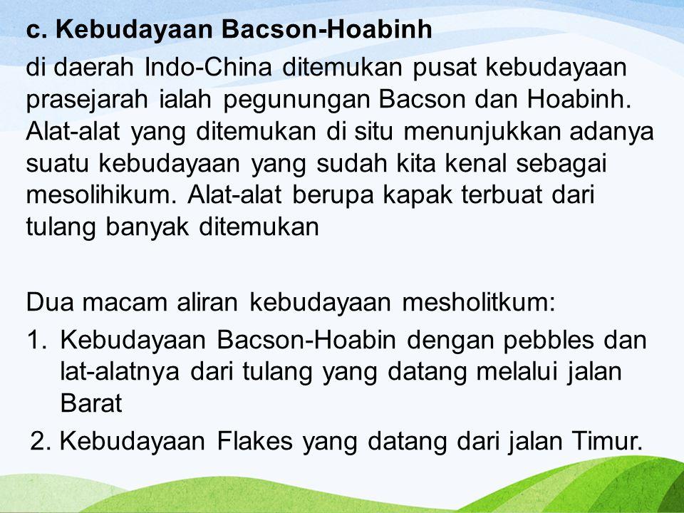 c. Kebudayaan Bacson-Hoabinh di daerah Indo-China ditemukan pusat kebudayaan prasejarah ialah pegunungan Bacson dan Hoabinh. Alat-alat yang ditemukan