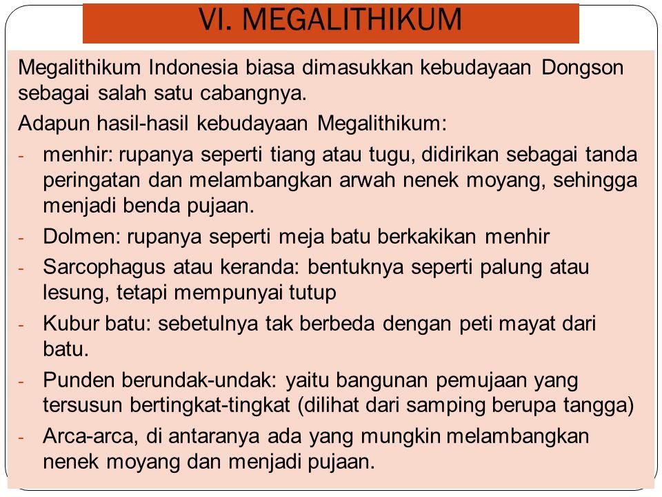 VI. MEGALITHIKUM Megalithikum Indonesia biasa dimasukkan kebudayaan Dongson sebagai salah satu cabangnya. Adapun hasil-hasil kebudayaan Megalithikum: