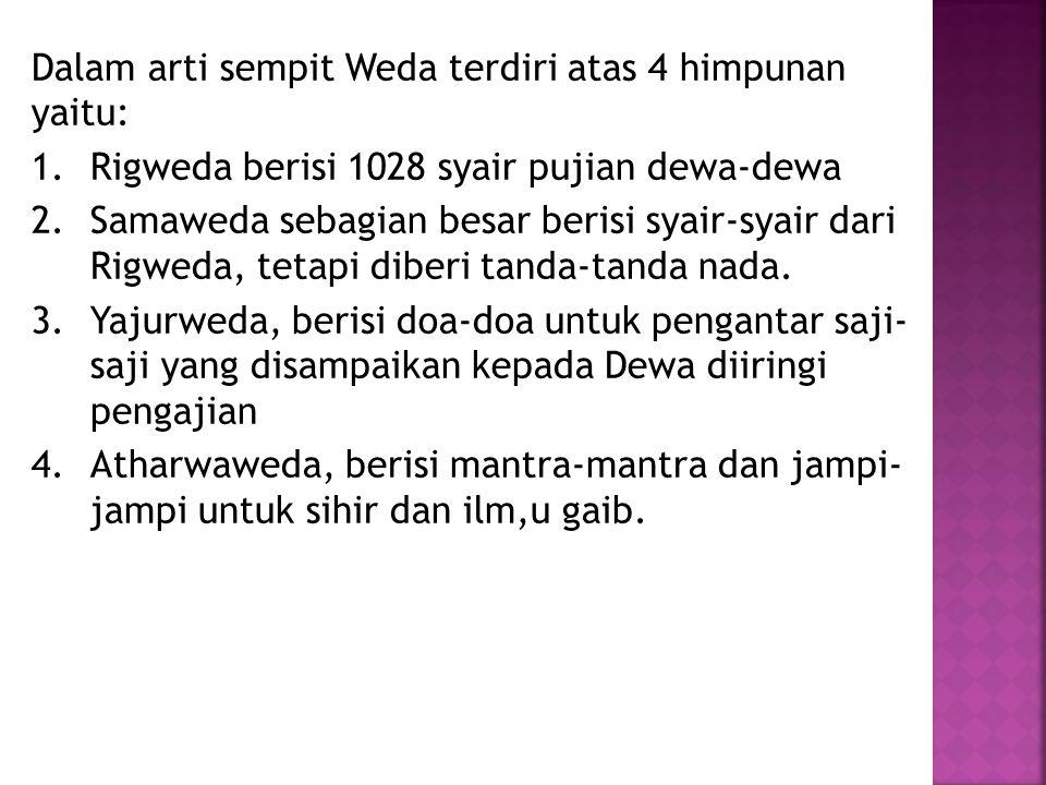 Dalam arti sempit Weda terdiri atas 4 himpunan yaitu: 1.Rigweda berisi 1028 syair pujian dewa-dewa 2.Samaweda sebagian besar berisi syair-syair dari R