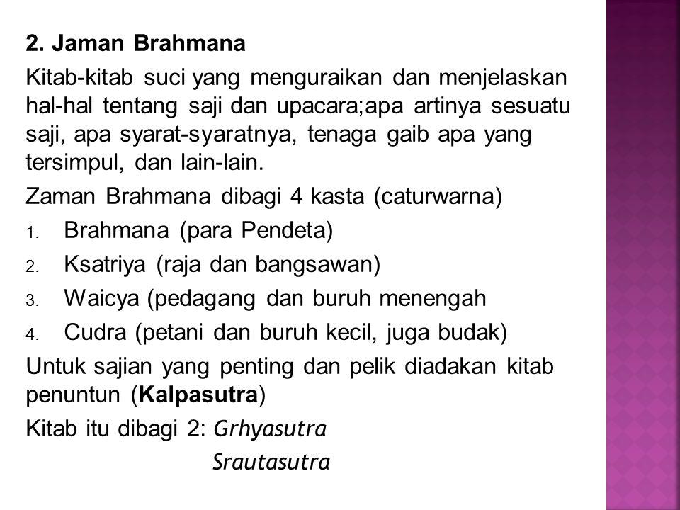 2. Jaman Brahmana Kitab-kitab suci yang menguraikan dan menjelaskan hal-hal tentang saji dan upacara;apa artinya sesuatu saji, apa syarat-syaratnya, t