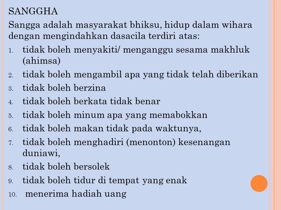 SANGGHA Sangga adalah masyarakat bhiksu, hidup dalam wihara dengan mengindahkan dasacila terdiri atas: 1. tidak boleh menyakiti/ menganggu sesama makh
