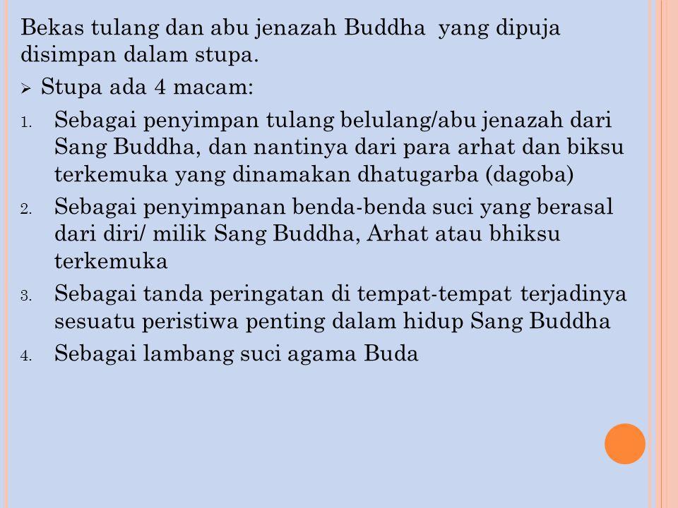 Bekas tulang dan abu jenazah Buddha yang dipuja disimpan dalam stupa.  Stupa ada 4 macam: 1. Sebagai penyimpan tulang belulang/abu jenazah dari Sang