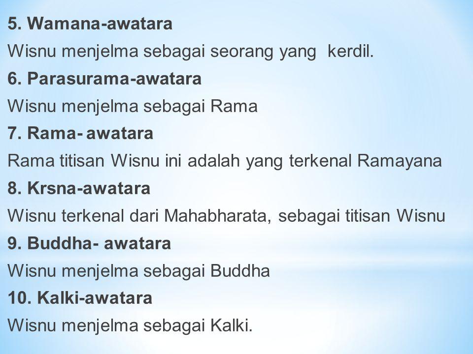 5. Wamana-awatara Wisnu menjelma sebagai seorang yang kerdil. 6. Parasurama-awatara Wisnu menjelma sebagai Rama 7. Rama- awatara Rama titisan Wisnu in