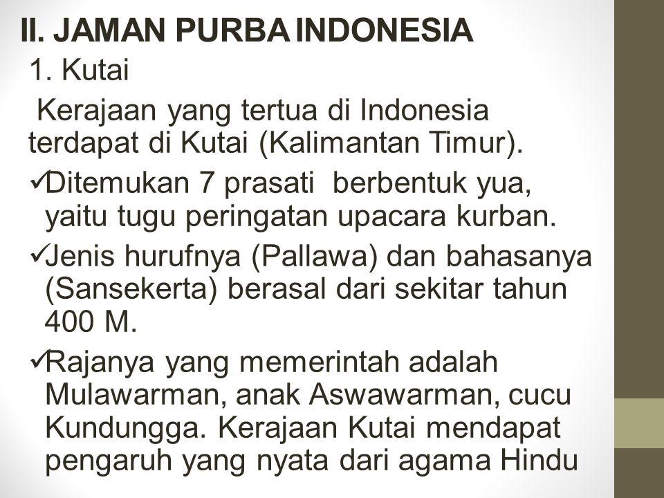 II. JAMAN PURBA INDONESIA 1.Kutai Kerajaan yang tertua di Indonesia terdapat di Kutai (Kalimantan Timur). Ditemukan 7 prasati berbentuk yua, yaitu tug