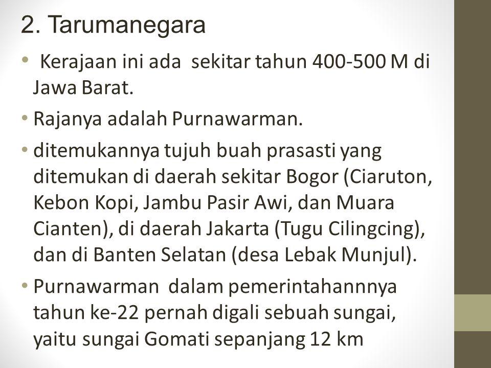 2. Tarumanegara Kerajaan ini ada sekitar tahun 400-500 M di Jawa Barat. Rajanya adalah Purnawarman. ditemukannya tujuh buah prasasti yang ditemukan di