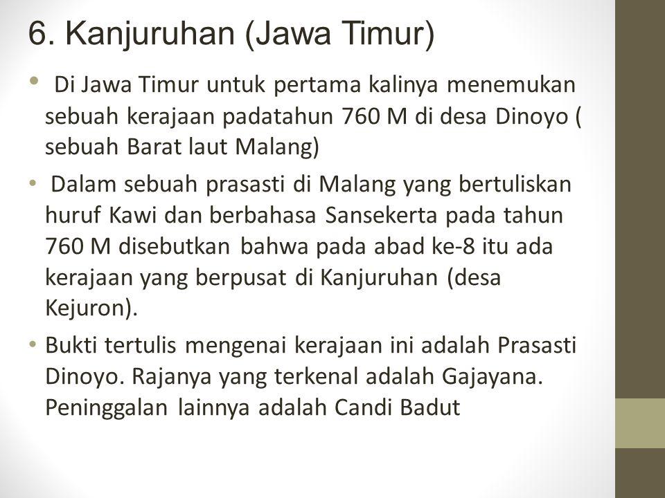 6. Kanjuruhan (Jawa Timur) Di Jawa Timur untuk pertama kalinya menemukan sebuah kerajaan padatahun 760 M di desa Dinoyo ( sebuah Barat laut Malang) Da