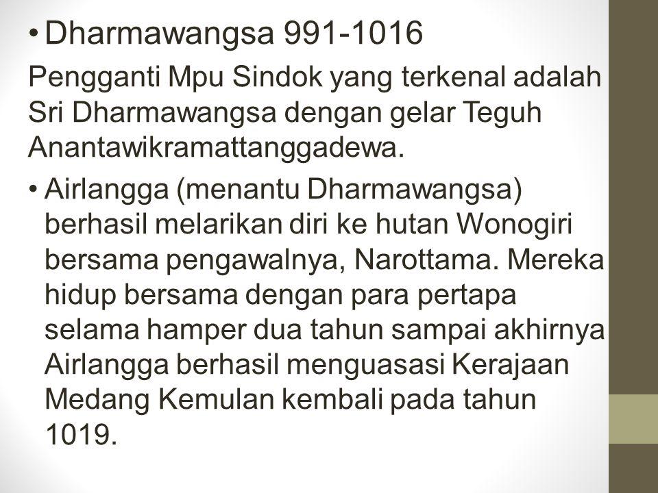 Dharmawangsa 991-1016 Pengganti Mpu Sindok yang terkenal adalah Sri Dharmawangsa dengan gelar Teguh Anantawikramattanggadewa. Airlangga (menantu Dharm