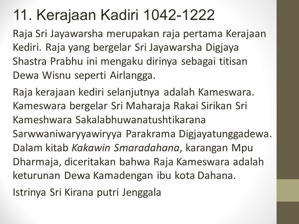 11. Kerajaan Kadiri 1042-1222 Raja Sri Jayawarsha merupakan raja pertama Kerajaan Kediri. Raja yang bergelar Sri Jayawarsha Digjaya Shastra Prabhu ini