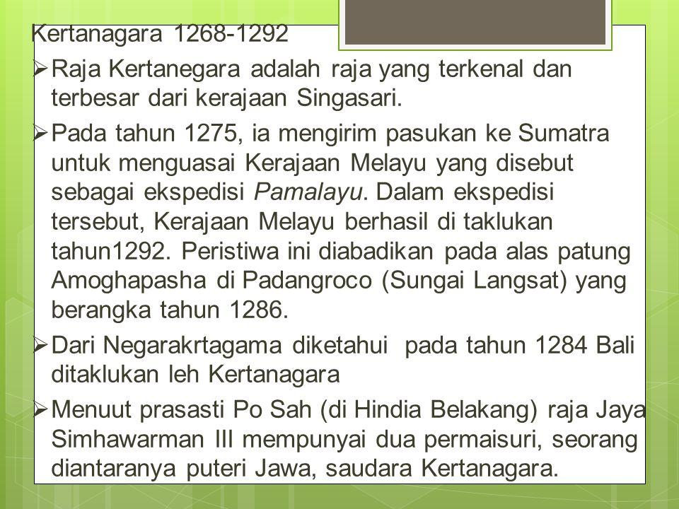Kertanagara 1268-1292  Raja Kertanegara adalah raja yang terkenal dan terbesar dari kerajaan Singasari.  Pada tahun 1275, ia mengirim pasukan ke Sum
